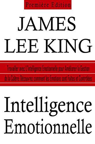 Couverture du livre Intelligence Emotionnelle: Travailler avec L'Intelligence Emotionnelle pour Améliorer la Gestion de la Colère: Découvrez comment les Emotions sont Faites et Contrôlées