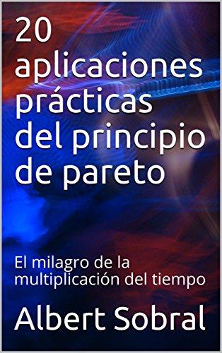 20 aplicaciones prácticas del principio de pareto: El milagro de la multiplicación del tiempo por Albert Sobral