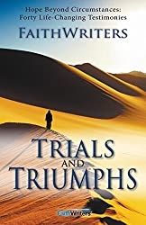 Trials and Triumphs: Hope Beyond Circumstances: 40 Life-Changing Testimonies by Faithwriters (6-Feb-2014) Paperback