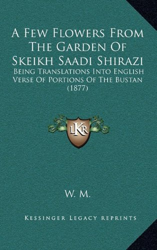 A Few Flowers from the Garden of Skeikh Saadi Shirazi: Being Translations Into English Verse of Portions of the Bustan (1877)