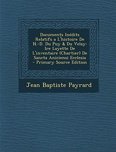 Documents Inedits Relatifs A L'Histoire de N.-D. Du Puy & Du Velay: Ire Layette de L'Inventaire (Chartier) de Sancta Aniciensi Ecclesia - Primary Source Edition