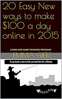 20 Easy New ways to make $100 a day online in 2015: LEARN AND EARN TRAINING PROGRAM by [Giftz, Emma]