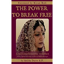 The Power to Break Free: Surviving Domestic Violence, with a Special Reference to Abuse in Indian Marriages (English Edition)