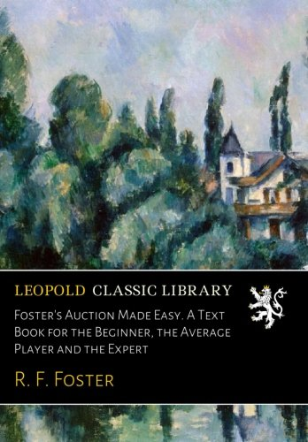 Foster's Auction Made Easy. A Text Book for the Beginner, the Average Player and the Expert por R. F. Foster