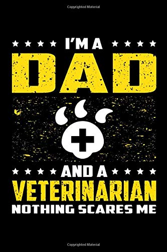 I'm A Dad And A Veterinarian Nothing Scares Me: Birthday, Retirement, Appreciation, Fathers Day Special Gift, Lined Notebook, 6 x 9 , 120 Pages