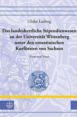 Das landesherrliche Stipendienwesen an der Universität Wittenberg unter den ernestinischen Kurfürsten von Sachsen: Norm und Praxis (Leucorea-Studien ... und der Lutherischen Orthodoxie (LStRLO))
