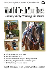 What I'd Teach Your Horse: Training & Re-Training the Basics (Horse Training How-To) (Volume 8) by Keith Hosman (2014-03-29)