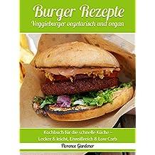 Burger Rezepte Veggieburger vegetarisch und vegan -  Rezeptbuch für die schnelle Küche - Lecker & leicht, Low Carb, Abnehmen ohne Diät
