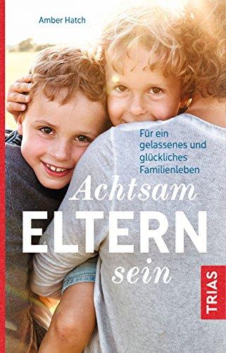 Achtsam Eltern sein: Für ein gelassenes und glückliches Familienleben