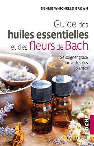Le guide des huiles essentielles et des fleurs de Bach: se soigner grâce aux vertus des plantes (Poche Larousse Pratique) por Denise Whichello Brown