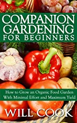 Companion Gardening for Beginners: How to Grow an Organic Food Garden With Minimal Effort and Maximum Yield (English Edition)