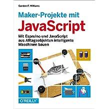 Maker-Projekte mit JavaScript: Mit Espruino und JavaScript aus Alltagsobjekten intelligente Maschinen bauen
