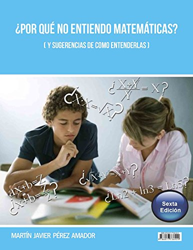 ¿Por qué No entiendo Matemáticas? (Y sugerencias de como entenderlas) 6ta Edición (Revisado, Actualizado, Mejorado): Why I do not undestand Mathematics? (And suggestions on how to understand) 6th ed