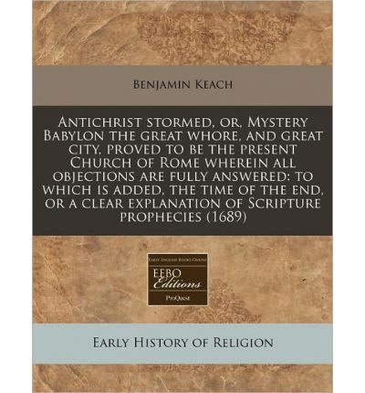 Antichrist Stormed, Or, Mystery Babylon the Great Whore, and Great City, Proved to Be the Present Church of Rome Wherein All Objections Are Fully Answered: To Which Is Added, the Time of the End, or a Clear Explanation of Scripture Prophecies (1689) (Paperback) - Common