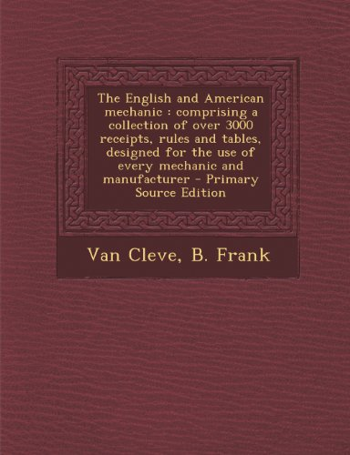 The English and American Mechanic: Comprising a Collection of Over 3000 Receipts, Rules and Tables, Designed for the Use of Every Mechanic and Manufacturer