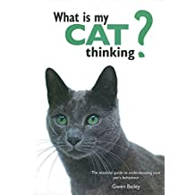 What Is My Cat Thinking?: The Essential Guide to Understanding Your Pet's Behavior