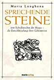 Sprechende Steine: 200 Schriftzeichen der Maya - die Entschlüsselung ihrer Geheimnisse - Maria Longhena