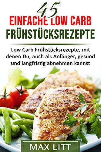 45 einfache Low Carb Frühstücksrezepte: Low Carb Frühstücksrezepte, mit denen Du, auch als Anfänger, gesund und langfristig abnehmen kannst