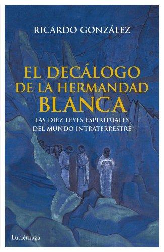 El decálogo de la hermandad blanca: Las diez leyes espirituales del mundo intraterrestre