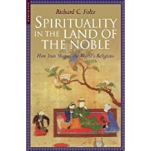 Spirituality in the Land of the Noble: How Iran Shaped the World's Religions by Richard C. Folz (2004-03-01)