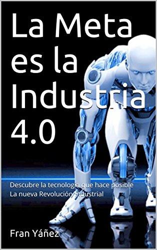 La Meta es la Industria 4.0: Descubre la tecnología que hace posible la nueva Revolución Industrial de [Yáñez, Fran]