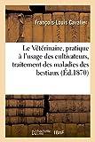 Le Veterinaire, Ouvrage Pratique A L'Usage Des Cultivateurs Pour Le Traitement Des Maladies: Des Bestiaux (Sciences)