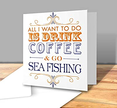 All I want to do Is Drink Coffee & Go - Sea Fishing - Square Greeting Card from The Victorian Printing Company
