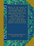 History of the County of Peterborough, Ontario: Containing a History of the County; History of Haliburton County; Their Townships, Towns, Schools, ... and an Outline History of the Dominion