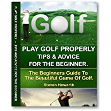Play Golf Properly:: Golf Tips & Advice For The Beginner (learn to play golf, golf training, golf lessons, improve golf swing) (golf lessons, learn to play golf)