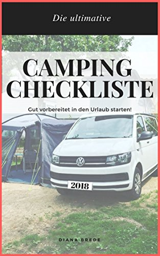 Camping Checkliste für einen unvergesslichen Campingurlaub mit Campervan, Wohnwagen, Wohnmobil: NIE WIEDER ETWAS VERGESSEN !! Umfassende Packliste für den Campingurlaub (Urlaub mit Baby und Hund ) - Zelte Camping-ausrüstung Und