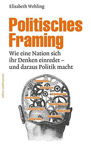 Politisches Framing: Wie eine Nation sich ihr Denken einredet - und daraus Politik macht (edition ()