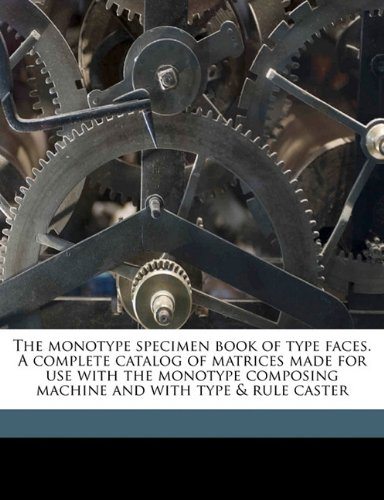 The monotype specimen book of type faces. A complete catalog of matrices made for use with the monotype composing machine and with type & rule caster