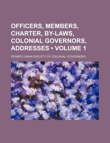 Officers, members, charter, by-laws, colonial governors, addresses (Volume 1)