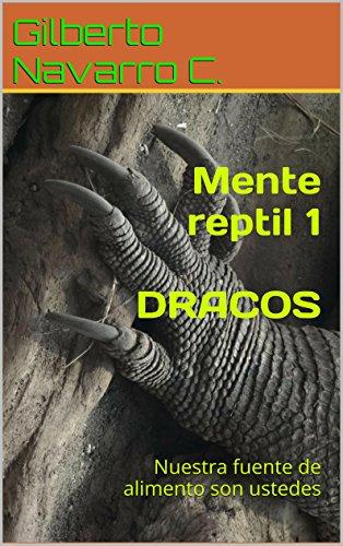 Mente reptil 1  DRACOS: Nuestra fuente de alimento son ustedes por Gilberto Navarro Correa