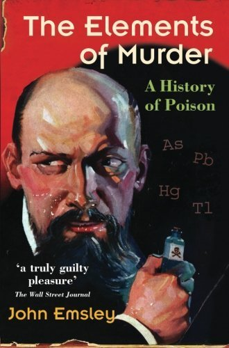 The Elements of Murder: A History of Poison New edition by Emsley, John (2006) Paperback
