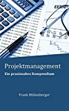 Projektmanagement: Ein praxisnahes Kompendium (EEBM® - Enterprise und Business)