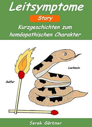 Leitsymptome Story. Die 70 besten Mittel zur Selbstbehandlung mit Homöopathie. Kurzgeschichten zum homöopathischen Charakter. Leitsymptome aus der Sicht alter Meister, wie Hering, Kent und Boericke.