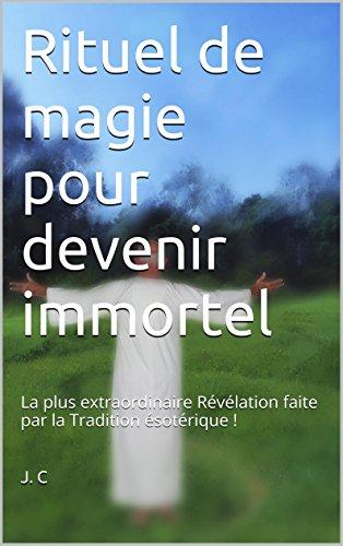 Rituel de magie pour devenir immortel: La plus extraordinaire Révélation faite par la Tradition occultiste ! par [J. C]