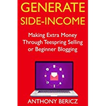 Generate Side-Income: Making Extra Money Through Teespring Selling or Beginner Blogging (English Edition)