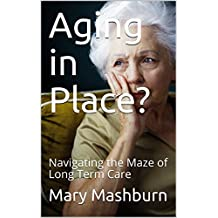 Aging in Place?: Navigating the Maze of Long Term Care (English Edition)