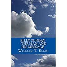 Billy Sunday - The Man and His Message by William T. Ellis (2015-12-03)