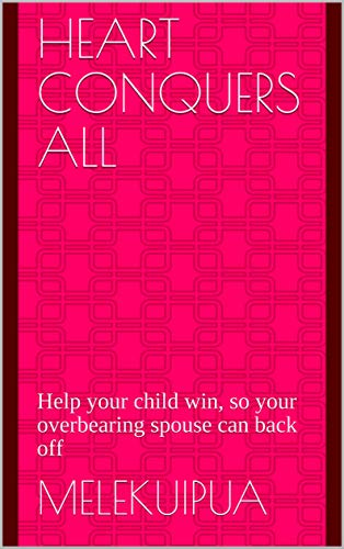 Heart Conquers All: Help your child win, so your overbearing spouse can back off (English Edition)