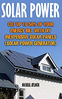 Solar Power: Cut Up To 50% Of Your Energy Bill With DIY Inexpensive Solar Panels : (Solar Power Generator) by [Aylmer, Micheal ]