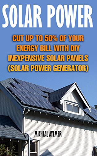 Solar Power: Cut Up To 50% Of Your Energy Bill With DIY Inexpensive Solar Panels : (Solar Power Generator) (English Edition)