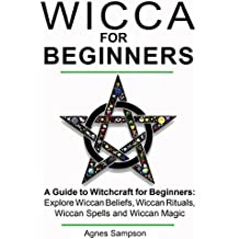 WICCA FOR BEGINNERS: A guide to Witchcraft for beginners:  Explore Wiccan Beliefs, Wiccan Rituals, Wiccan Spells and Wiccan Magic (Wicthcraft books for beginners Book 1) (English Edition)
