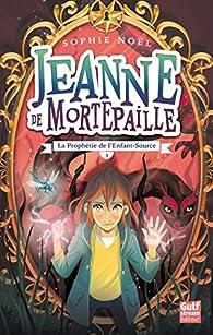 Jeanne de Mortepaille, tome 3 : La Prophétie de l'Enfant-Source par Sophie Noël