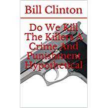 Do We Kill The Killers: A Crime And Punishment Hypothetical (English Edition)