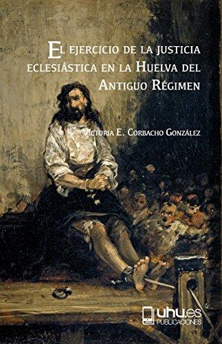 EL EJERCICIO DE LA JUSTICIA ECLESIÁSTICA EN LA HUELVA DEL ANTIGUO RÉGIMEN: DELITOS CRIMINALES EN LA VILLA DE CALAÑAS por VICTORIA EUGENIA CORBACHO GONZALEZ