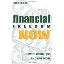 Financial Freedom Now: How To Work Less And Live More