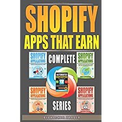 Shopify Apps That Earn: How to Make Money Online and Earn Passive Income by using Apps to Automate your eCommerce Online Business on Shopify! (Complete Series)